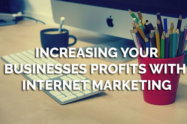 Increasing Your Businesses Profits With Internet Marketing